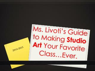 Ms.  Livoti's  Guide to Making  Studio Art  Your Favorite Class…Ever.
