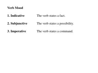 Verb Mood 1. Indicative  		The verb states a fact. 2. Subjunctive 	The verb states a possibility.