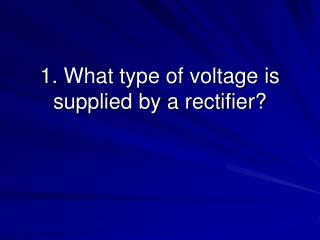 1. What type of voltage is supplied by a rectifier?