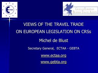VIEWS OF THE TRAVEL TRADE  ON EUROPEAN LEGISLATION ON CRSs Michel de Blust Secretary General,  ECTAA - GEBTA ectaa gebta