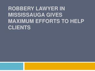 Robbery Lawyer In Mississauga Gives Maximum Efforts To Help