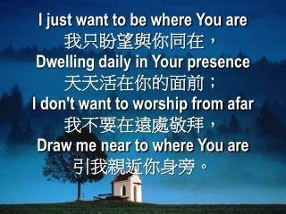 I just want to be where You are 我只盼望與 你 同在, Dwelling daily in Your presence 天天活在你的面前;