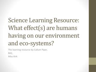 Science Learning Resource: What effect(s) are humans having on our environment and eco-systems?
