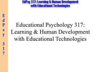 Educational Psychology 317: Learning & Human Development with Educational Technologies