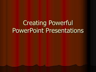 Creating Powerful PowerPoint Presentations
