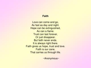 Faith Love can come and go, As fast as day and night. Hope can be extinguished, As can a flame.