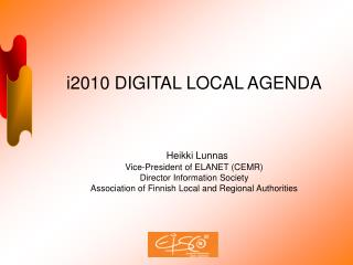 i2010 DIGITAL LOCAL AGENDA Heikki Lunnas Vice-President of ELANET (CEMR)