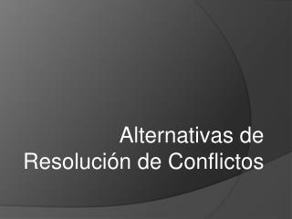 Alternativas de Resolución de Conflictos