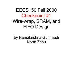 EECS150 Fall 2000 Checkpoint #1 Wire-wrap, SRAM, and FIFO Design by Ramakrishna Gummadi Norm Zhou