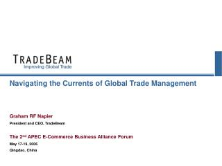 Navigating the Currents of Global Trade Management Graham RF Napier President and CEO, TradeBeam