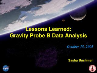 Lessons Learned: Gravity Probe B Data Analysis October 15, 2005 Sasha Buchman