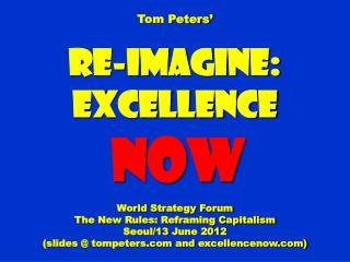 Tom Peters' Re-Imagine: Excellence NOW World Strategy Forum The New Rules: Reframing Capitalism