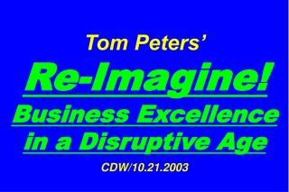 Tom Peters'   Re-Imagine! Business Excellence in a Disruptive Age CDW/10.21.2003