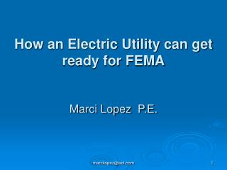 How an Electric Utility can get ready for FEMA Marci Lopez  P.E.