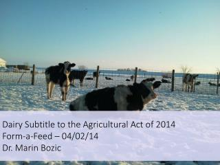 Dairy Subtitle to the Agricultural Act of 2014 Form-a-Feed – 04/02/14 Dr. Marin Bozic