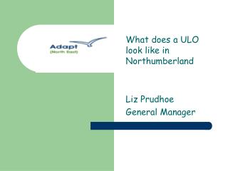 What does a ULO look like in Northumberland Liz Prudhoe General Manager
