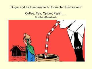 Sugar and Its Inseparable & Connected History with Coffee, Tea, Opium, Pepsi … Tim.Keirn@csulb.edu