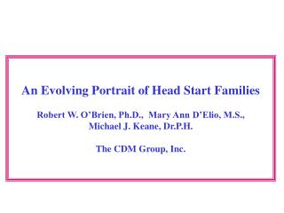 An Evolving Portrait of Head Start Families Robert W. O'Brien, Ph.D., Mary Ann D'Elio, M.S., Michael J. Keane, Dr.P.H.