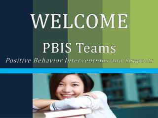 WELCOME PBIS Teams Positive Behavior Interventions and Supports