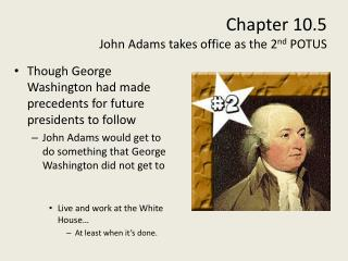 Chapter 10.5  John Adams takes office as the 2 nd  POTUS