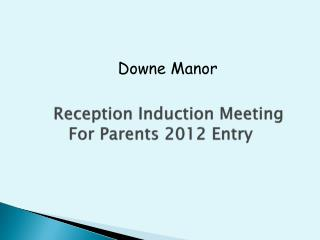 Reception Induction Meeting           For Parents 2012 Entry