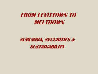 FROM LEVITTOWN TO MELTDOWN SUBURBIA, SECURITIES &  SUSTAINABILITY