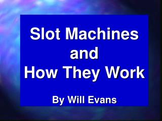Slot Machines and  How They Work By Will Evans