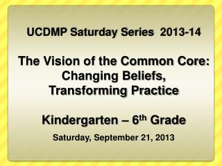 UCDMP Saturday Series  2013-14 The Vision of the Common Core: Changing Beliefs,