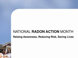 NATIONAL  RADON ACTION  MONTH Raising Awareness, Reducing Risk, Saving Lives
