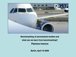 Benchmarking of aeronautical studies and  what can we learn from benchmarking? Plamena Ivanova Berlin, April 10 2008