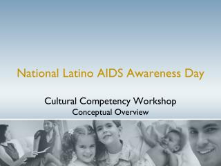 National Latino AIDS Awareness Day Cultural Competency Workshop Conceptual Overview