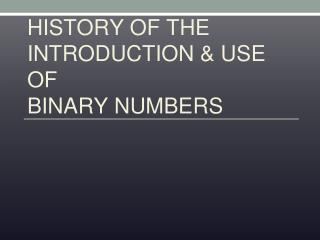 HISTORY OF THE INTRODUCTION & USE OF BINARY NUMBERS