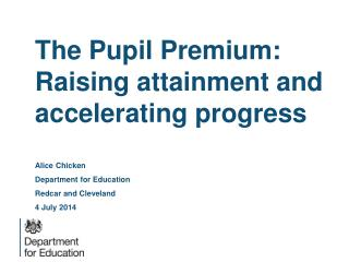 The Pupil Premium: Raising  attainment  and accelerating progress Alice Chicken