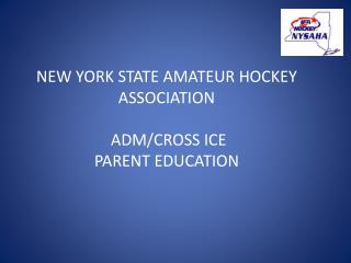 NEW YORK STATE AMATEUR HOCKEY ASSOCIATION  ADM/CROSS ICE  PARENT EDUCATION