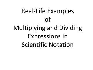 Real-Life Examples  of  Multiplying and Dividing  Expressions in  Scientific Notation