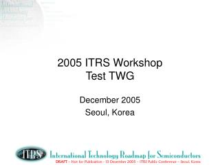 2005 ITRS Workshop Test TWG