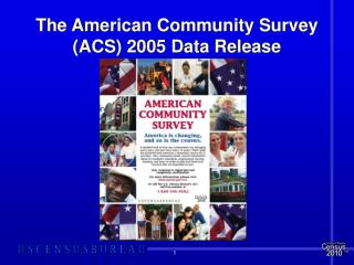 The American Community Survey (ACS) 2005 Data Release