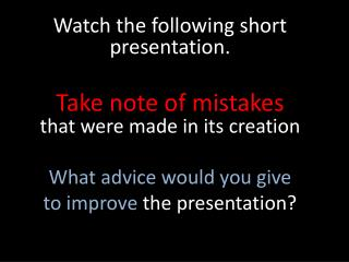 Watch the following short presentation.  Take note of mistakes  that were made in its creation