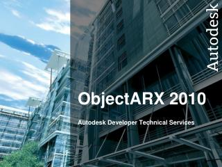 ObjectARX  2010  Autodesk Developer Technical Services