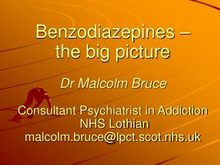 Benzodiazepines –  the big picture Dr Malcolm Bruce Consultant Psychiatrist in Addiction   NHS Lothian malcolm.bruce@l