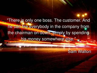 """""""There is only one boss. The customer. And he can fire everybody in the company from the chairman on down, simply b"""