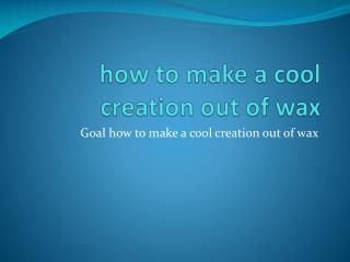 how to make a cool creation out of wax