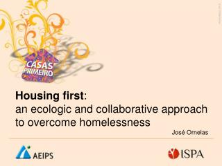 Housing first : an ecologic and collaborative approach to overcome homelessness José Ornelas