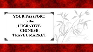 YOUR PASSPORT to the LUCRATIVE CHINESE TRAVEL MARKET