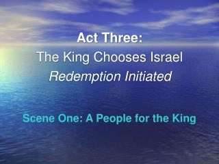 Act Three: The King Chooses Israel Redemption Initiated