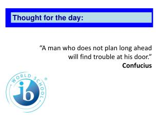 """A man who does not plan long ahead will find trouble at his door.""  Confucius"