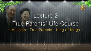 Lecture 2 True Parents' Life Course Messiah · True Parents · King of Kings -