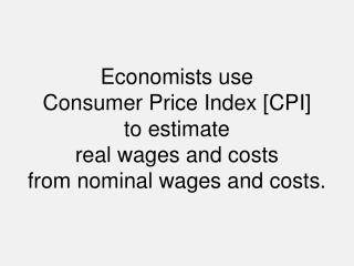 Economists use  Consumer Price Index [CPI]  to estimate  real wages and costs  from nominal wages and costs.