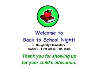 Welcome to  Back to School Night! J. Dougherty Elementary  Room 2 – First Grade – Ms. Ware