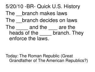 5/20/10 -BR- Quick U.S. History The __branch makes laws The __branch decides on laws